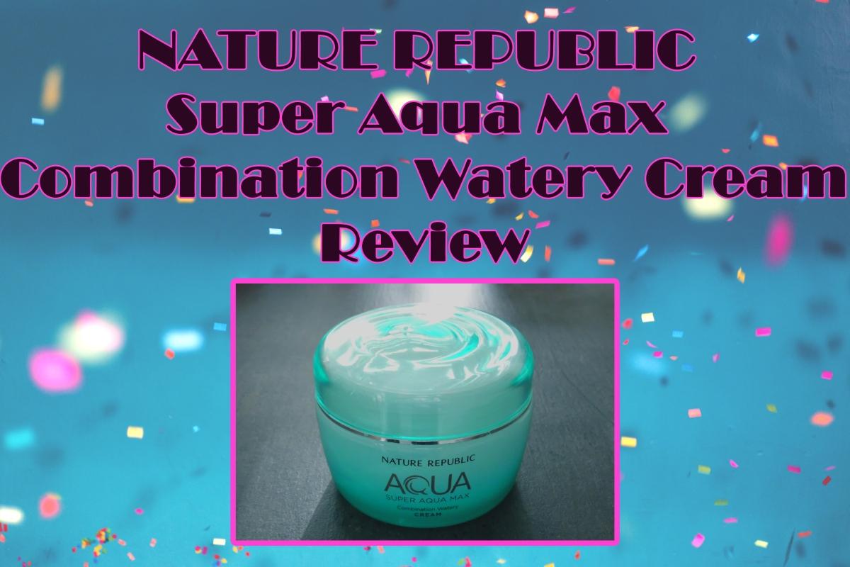 NATURE REPUBLIC Super Aqua Max Combination Watery CreamReview