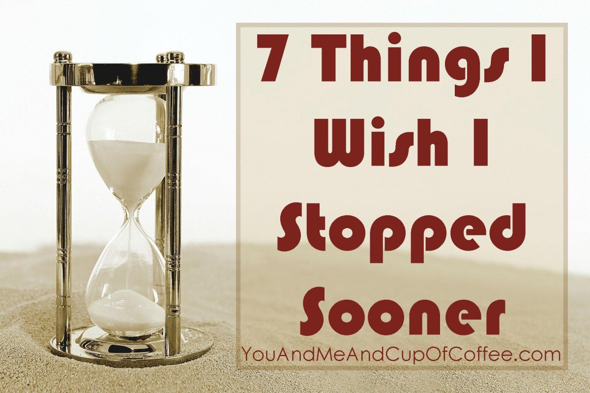 7 Things I Wish I StoppedSooner